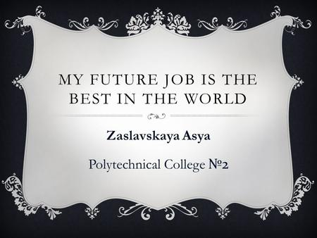 MY FUTURE JOB IS THE BEST IN THE WORLD Zaslavskaya Asya Polytechnical College №2.