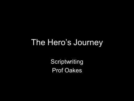 "The Hero's Journey Scriptwriting Prof Oakes. Origin Mythic Archetypes Joseph Campbell ""Hero with 1000 Faces"" Christopher Vogler It is a skeleton. It shouldn't."