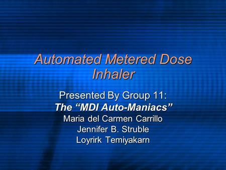 "Automated Metered Dose Inhaler Presented By Group 11: The ""MDI Auto-Maniacs"" Maria del Carmen Carrillo Jennifer B. Struble Loyrirk Temiyakarn."