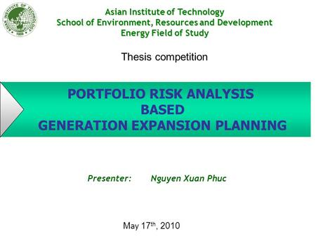 PORTFOLIO RISK ANALYSIS BASED GENERATION EXPANSION PLANNING Presenter: Nguyen Xuan Phuc Asian Institute of Technology School of Environment, Resources.