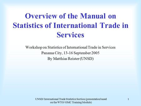 UNSD/ International Trade Statistics Section (presentation based on the WTO/ OMC Training Module) 1 Overview of the Manual on Statistics of International.