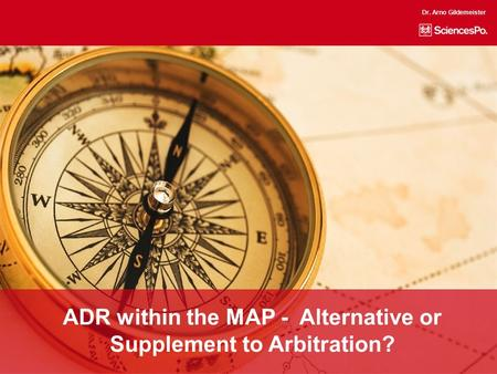 ADR within the MAP - Alternative or Supplement to Arbitration? Dr. Arno Gildemeister.