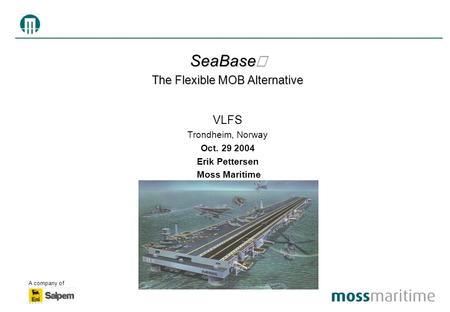 A company of SeaBase  The Flexible MOB Alternative VLFS Trondheim, Norway Oct. 29 2004 Erik Pettersen Moss Maritime.