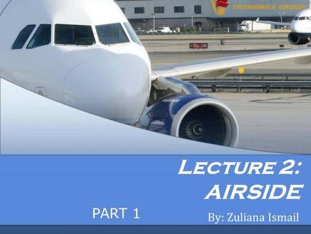 Lecture 2: AIRSIDE By: Zuliana Ismail PART 1. Learning Outcome Student is able to: Describe runway types and identifications. Describe taxiway types and.
