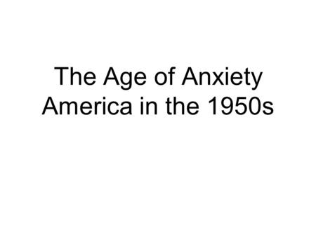 The Age of Anxiety America in the 1950s. The Atomic Age Created Contradictions Prosperity and Pleasure Relief after Depression and War Cold War Insecurities.