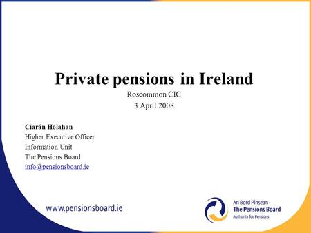 Private pensions in Ireland Roscommon CIC 3 April 2008 Ciarán Holahan Higher Executive Officer Information Unit The Pensions Board