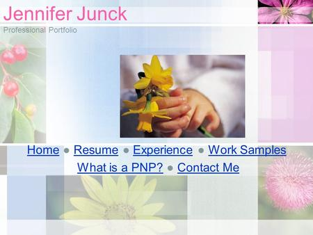 Jennifer Junck Professional Portfolio HomeHome ● Resume ● Experience ● Work SamplesResumeExperienceWork Samples What is a PNP? ● Contact MeWhat is a PNP?Contact.