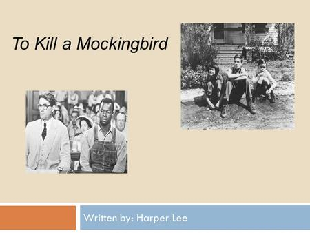 TO KILL A MOCKINGBIRD Written by: Harper Lee To Kill a Mockingbird.