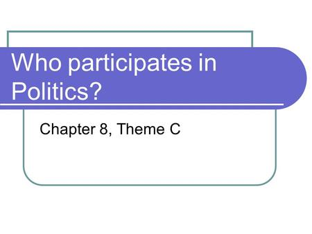 Who participates in Politics? Chapter 8, Theme C.