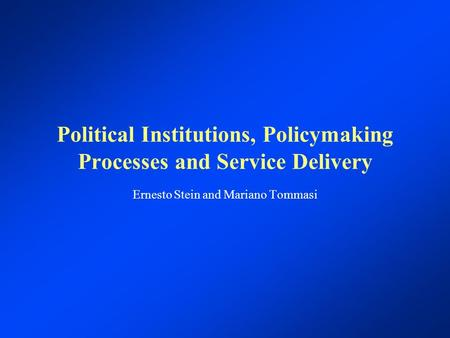 Political Institutions, Policymaking Processes and Service Delivery Ernesto Stein and Mariano Tommasi.