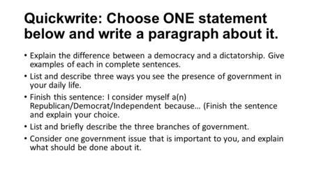 Quickwrite: Choose ONE statement below and write a paragraph about it. Explain the difference between a democracy and a dictatorship. Give examples of.