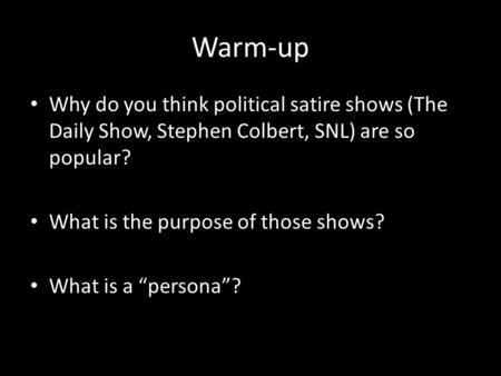 "Warm-up Why do you think political satire shows (The Daily Show, Stephen Colbert, SNL) are so popular? What is the purpose of those shows? What is a ""persona""?"