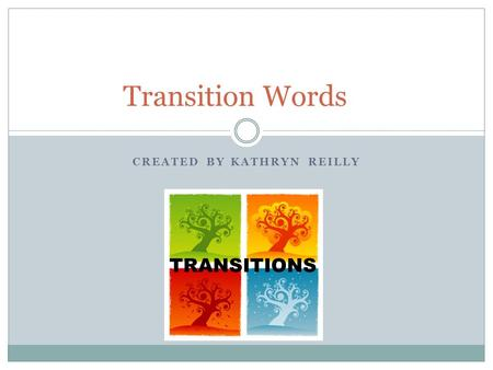 CREATED BY KATHRYN REILLY Transition Words TRANSITIONS.