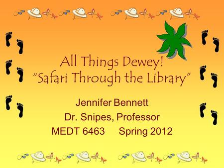 "All Things Dewey! ""Safari Through <strong>the</strong> Library"" Jennifer Bennett Dr. Snipes, Professor MEDT 6463Spring <strong>2012</strong>."