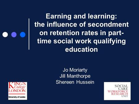 Earning and learning: the influence of secondment on retention rates in part- time social work qualifying education Jo Moriarty Jill Manthorpe Shereen.