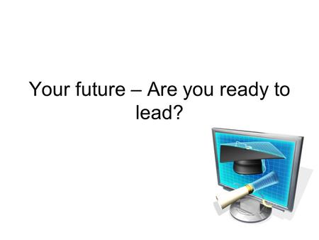 Your future – Are you ready to lead?. What are some of the factors that require us to change what we are doing in public education? How will those changes.