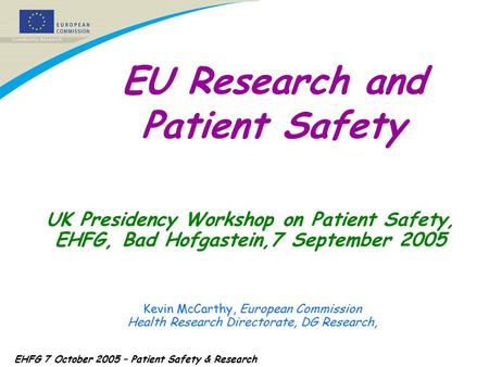 EHFG 7 October 2005 – Patient Safety & Research UK Presidency Workshop on Patient Safety, EHFG, Bad Hofgastein,7 September 2005 Kevin McCarthy, European.