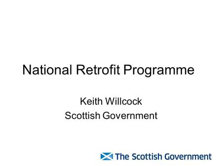 National Retrofit Programme Keith Willcock Scottish Government.