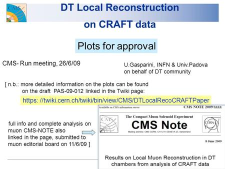 1 DT Local Reconstruction on CRAFT data Plots for approval CMS- Run meeting, 26/6/09 U.Gasparini, INFN & Univ.Padova on behalf of DT community [ n.b.: