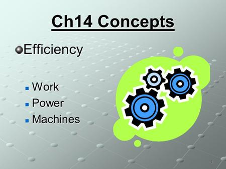 Ch14 Concepts Efficiency Work Work Power Power Machines Machines 1.