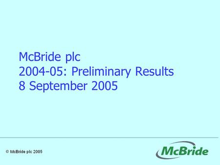 McBride plc 2004-05: Preliminary Results 8 September 2005.
