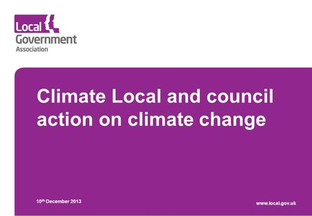 Climate Local and council action on climate change 10 th December 2013 www.local.gov.uk.