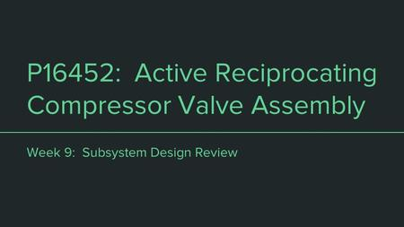 P16452: Active Reciprocating Compressor Valve Assembly Week 9: Subsystem Design Review.