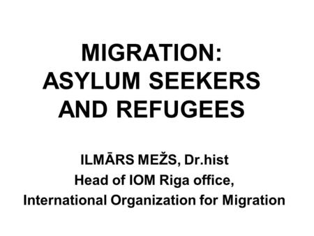 MIGRATION: ASYLUM SEEKERS AND REFUGEES ILMĀRS MEŽS, Dr.hist Head of IOM Riga office, International Organization for Migration.