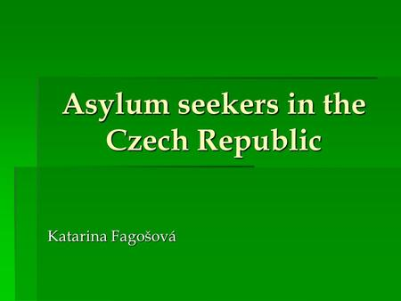 Asylum seekers in the Czech Republic Katarina Fagošová.