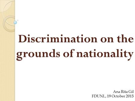 Discrimination on the grounds of nationality Ana Rita Gil FDUNL, 19 October 2015.