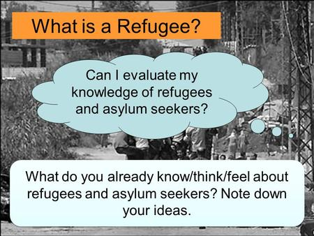 What is a Refugee? Can I evaluate my knowledge of refugees and asylum seekers? What do you already know/think/feel about refugees and asylum seekers? Note.