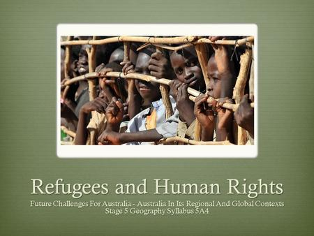 Refugees and Human Rights Future Challenges For Australia - Australia In Its Regional And Global Contexts Stage 5 Geography Syllabus 5A4.