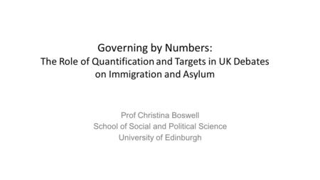 Prof Christina Boswell School of Social and Political Science University of Edinburgh Governing by Numbers: The Role of Quantification and Targets in UK.