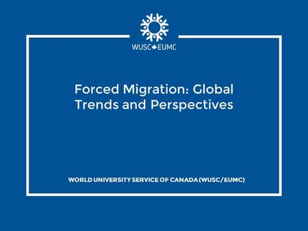 Forced Migration: Global Trends and Perspectives WORLD UNIVERSITY SERVICE OF CANADA (WUSC/EUMC)