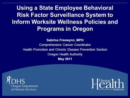 Using a State Employee Behavioral Risk Factor Surveillance System to Inform Worksite Wellness Policies and Programs in Oregon Sabrina Freewynn, MPH Comprehensive.