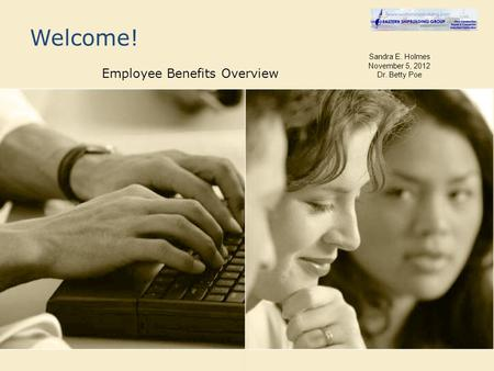 Welcome! Employee Benefits Overview Sandra E. Holmes November 5, 2012 Dr. Betty Poe.