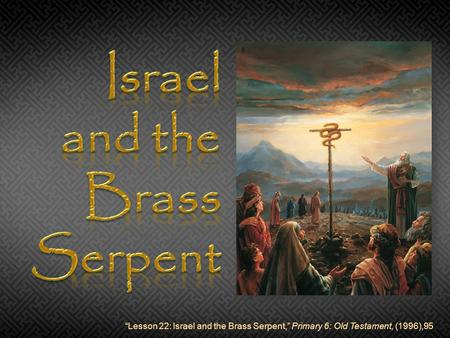 """Lesson 22: Israel and the Brass Serpent,"" Primary 6: Old Testament, (1996),95."