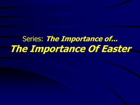 Series: The Importance of... The Importance Of Easter.