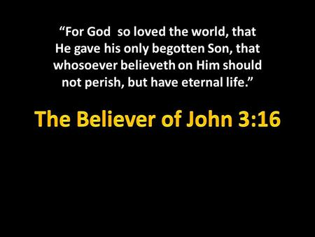 """For God so loved the world, that He gave his only begotten Son, that whosoever believeth on Him should not perish, but have eternal life."" The Believer."