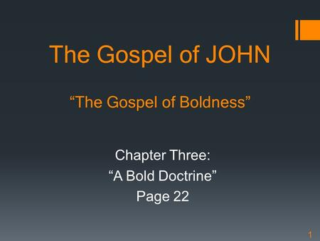 "The Gospel of JOHN ""The Gospel of Boldness"" Chapter Three: ""A Bold Doctrine"" Page 22 1."