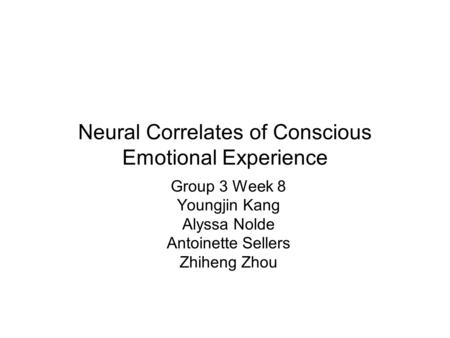 Neural Correlates of Conscious Emotional Experience Group 3 Week 8 Youngjin Kang Alyssa Nolde Antoinette Sellers Zhiheng Zhou.