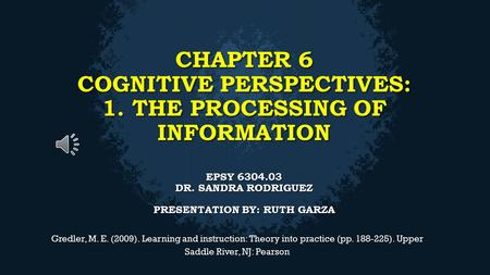 CHAPTER 6 COGNITIVE PERSPECTIVES: 1. THE PROCESSING OF INFORMATION EPSY 6304.03 DR. SANDRA RODRIGUEZ PRESENTATION BY: RUTH GARZA Gredler, M. E. (2009).