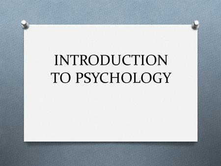 INTRODUCTION TO PSYCHOLOGY. WHAT IS PSYCHOLGY? O Psychology is the scientific study of behavior and mental processes. O The 4 goals of Psychology are.