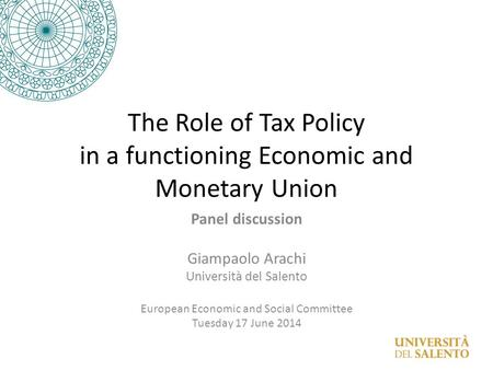 The Role of Tax Policy in a functioning Economic and Monetary Union Panel discussion Giampaolo Arachi Università del Salento European Economic and Social.