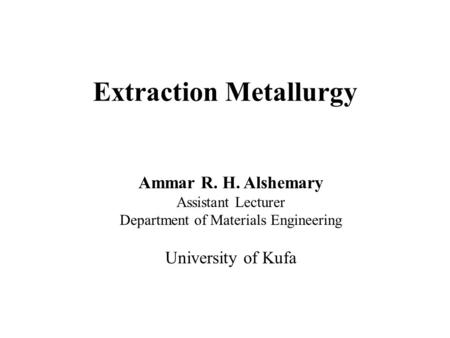 Extraction Metallurgy Ammar R. H. Alshemary Assistant Lecturer Department of Materials Engineering University of Kufa.