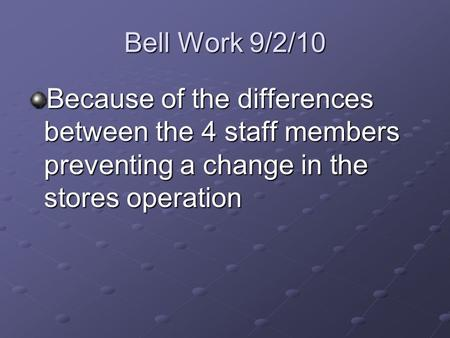 Bell Work 9/2/10 Because of the differences between the 4 staff members preventing a change in the stores operation.