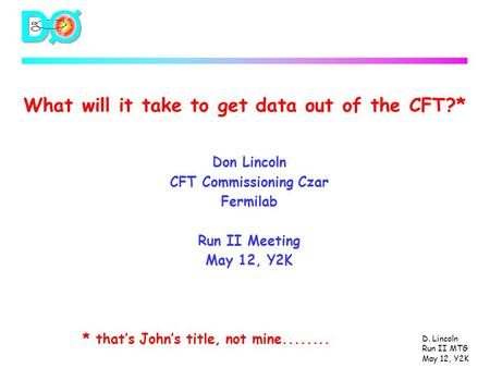 D. Lincoln Run II MTG May 12, Y2K What will it take to get data out of the CFT?* Don Lincoln CFT Commissioning Czar Fermilab Run II Meeting May 12, Y2K.
