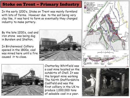 Stoke on Trent – Primary Industry In the early 1200's, Stoke on Trent was mainly farmland with lots of farms. However due to the soil being very clay like,