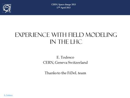 E. Todesco EXPERIENCE WITH FIELD MODELING IN THE LHC E. Todesco CERN, Geneva Switzerland Thanks to the FiDeL team CERN, Space charge 2013 17 th April 2013.