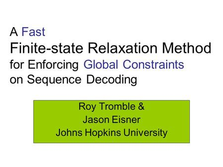 A Fast Finite-state Relaxation Method for Enforcing Global Constraints on Sequence Decoding Roy Tromble & Jason Eisner Johns Hopkins University.